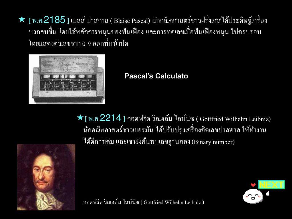 [ พ.ศ.2185 ] เบลส์ ปาสคาล ( Blaise Pascal) นักคณิตศาสตร์ชาวฝรั่งเศสได้ประดิษฐ์เครื่องบวกลบขึ้น โดยใช้หลักการหมุนของฟันเฟือง และการทดเลขเมื่อฟันเฟืองหมุน ไปครบรอบ โดยแสดงตัวเลขจาก 0-9 ออกที่หน้าปัด